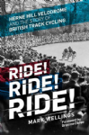 Ride! Ride! Ride!: Herne Hill Velodrome and the Story of British Track Cycling